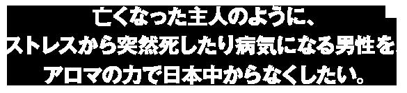 亡くなった主人のようにストレスから突然死したり病気になる男性をアロマの力で日本中からなくしたい